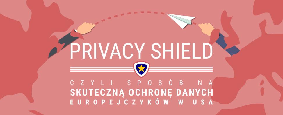 Privacy Shield, czyli sposób naskuteczną ochronę danych Europejczyków wUSA